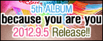 5th ALBUM�ubecause you are you�v2012.9.5 Release!!